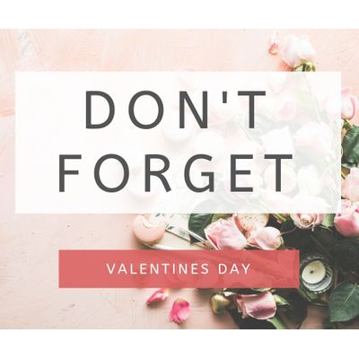 Dont forget Valentines day
